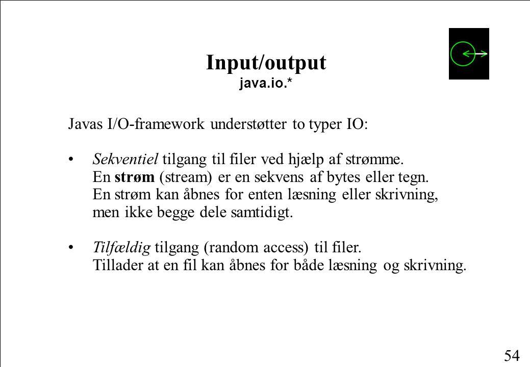 54 Input/output java.io.* Javas I/O-framework understøtter to typer IO: • Sekventiel tilgang til filer ved hjælp af strømme.