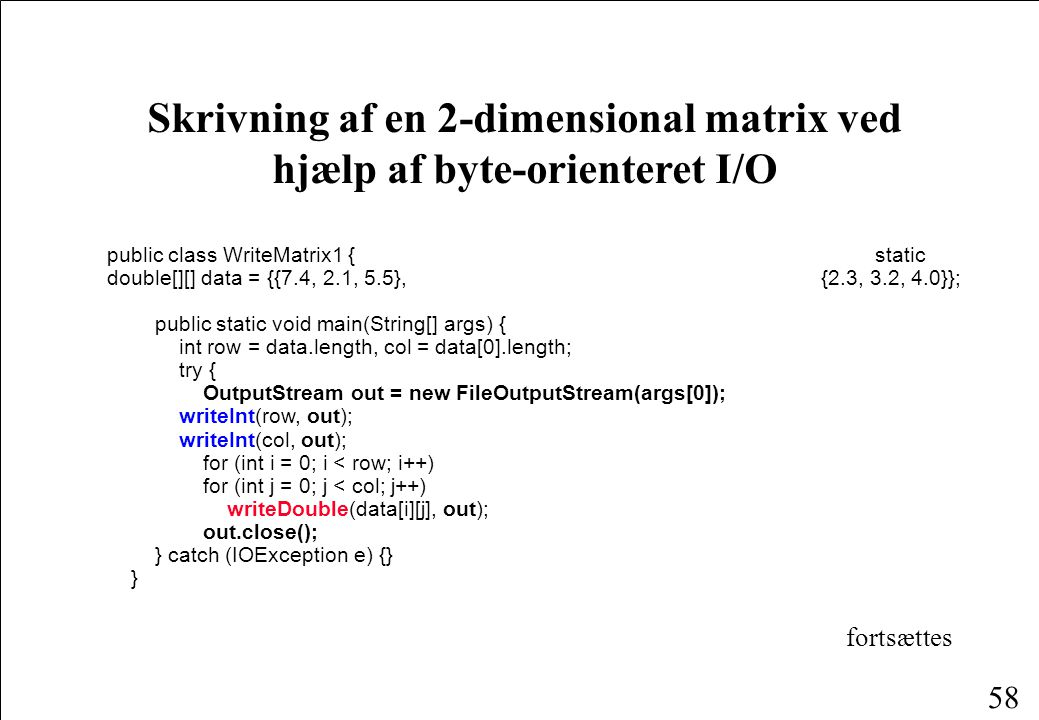 58 Skrivning af en 2-dimensional matrix ved hjælp af byte-orienteret I/O public class WriteMatrix1 {static double[][] data = {{7.4, 2.1, 5.5}, {2.3, 3.2, 4.0}}; public static void main(String[] args) { int row = data.length, col = data[0].length; try { OutputStream out = new FileOutputStream(args[0]); writeInt(row, out); writeInt(col, out); for (int i = 0; i < row; i++) for (int j = 0; j < col; j++) writeDouble(data[i][j], out); out.close(); } catch (IOException e) {} } fortsættes