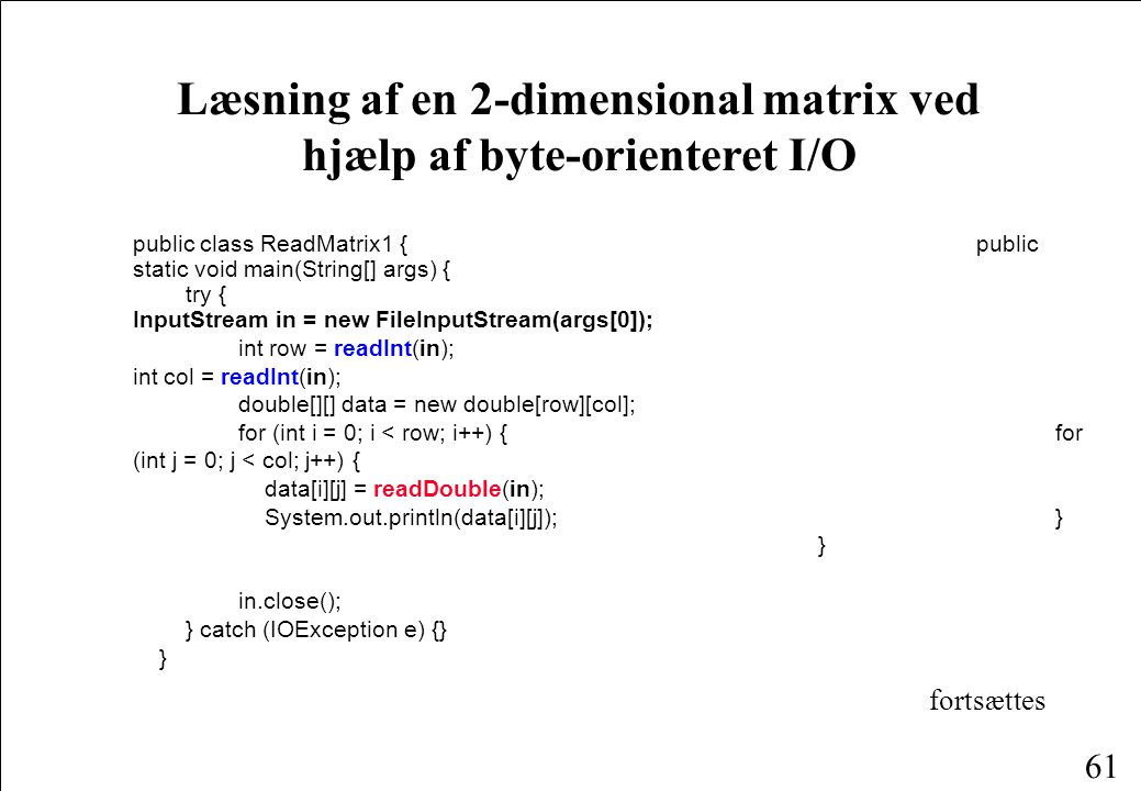 61 Læsning af en 2-dimensional matrix ved hjælp af byte-orienteret I/O public class ReadMatrix1 {public static void main(String[] args) { try { InputStream in = new FileInputStream(args[0]); int row = readInt(in); int col = readInt(in); double[][] data = new double[row][col]; for (int i = 0; i < row; i++) { for (int j = 0; j < col; j++) { data[i][j] = readDouble(in); System.out.println(data[i][j]); } } in.close(); } catch (IOException e) {} } fortsættes