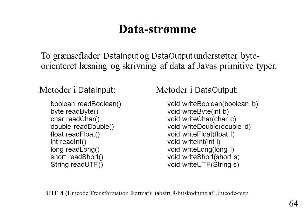 64 Data-strømme To grænseflader DataInput og DataOutput understøtter byte- orienteret læsning og skrivning af data af Javas primitive typer.