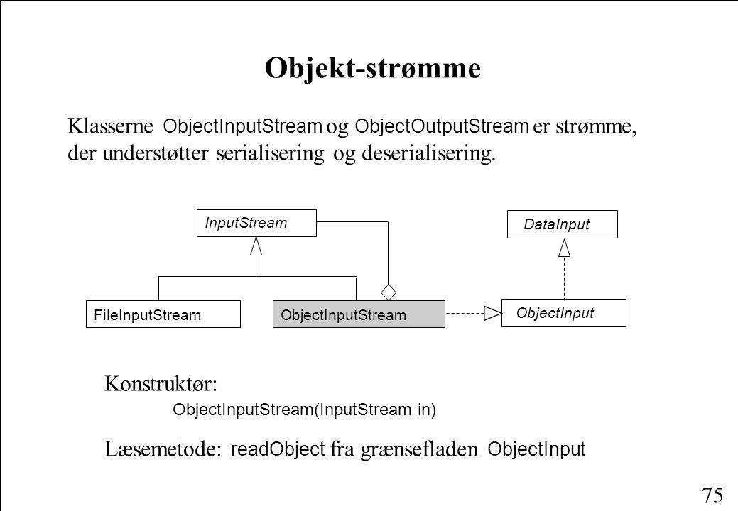 75 Objekt-strømme Klasserne ObjectInputStream og ObjectOutputStream er strømme, der understøtter serialisering og deserialisering.
