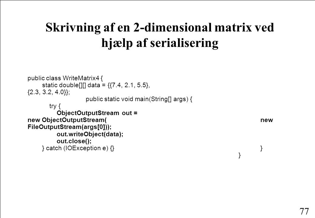 77 Skrivning af en 2-dimensional matrix ved hjælp af serialisering public class WriteMatrix4 { static double[][] data = {{7.4, 2.1, 5.5}, {2.3, 3.2, 4.0}}; public static void main(String[] args) { try { ObjectOutputStream out = new ObjectOutputStream( new FileOutputStream(args[0])); out.writeObject(data); out.close(); } catch (IOException e) {} } }