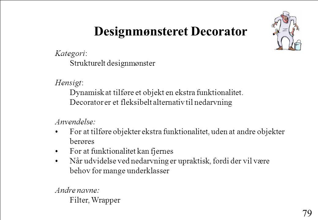 79 Designmønsteret Decorator Kategori: Strukturelt designmønster Hensigt: Dynamisk at tilføre et objekt en ekstra funktionalitet.