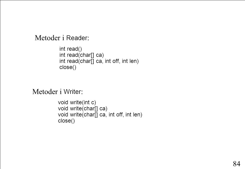 84 Metoder i Reader : int read() int read(char[] ca) int read(char[] ca, int off, int len) close() Metoder i Writer : void write(int c) void write(char[] ca) void write(char[] ca, int off, int len) close()