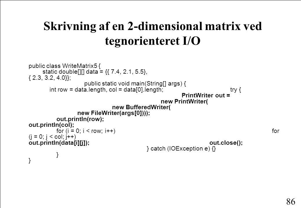 86 Skrivning af en 2-dimensional matrix ved tegnorienteret I/O public class WriteMatrix5 { static double[][] data = {{ 7.4, 2.1, 5.5}, { 2.3, 3.2, 4.0}}; public static void main(String[] args) { int row = data.length, col = data[0].length; try { PrintWriter out = new PrintWriter( new BufferedWriter( new FileWriter(args[0]))); out.println(row); out.println(col); for (i = 0; i < row; i++) for (j = 0; j < col; j++) out.println(data[i][j]); out.close(); } catch (IOException e) {} } }