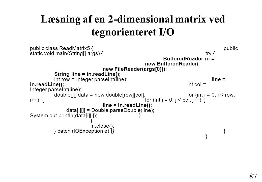 87 Læsning af en 2-dimensional matrix ved tegnorienteret I/O public class ReadMatrix5 {public static void main(String[] args) { try { BufferedReader in = new BufferedReader( new FileReader(args[0])); String line = in.readLine(); int row = Integer.parseInt(line); line = in.readLine(); int col = Integer.parseInt(line); double[][] data = new double[row][col]; for (int i = 0; i < row; i++){ for (int j = 0; j < col; j++) { line = in.readLine(); data[i][j] = Double.parseDouble(line); System.out.println(data[i][j]); } } in.close(); } catch (IOException e) {} } }