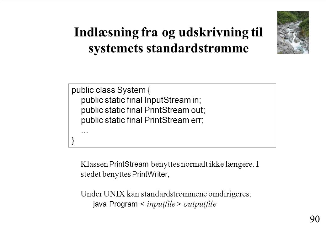 90 Indlæsning fra og udskrivning til systemets standardstrømme public class System { public static final InputStream in; public static final PrintStream out; public static final PrintStream err;...