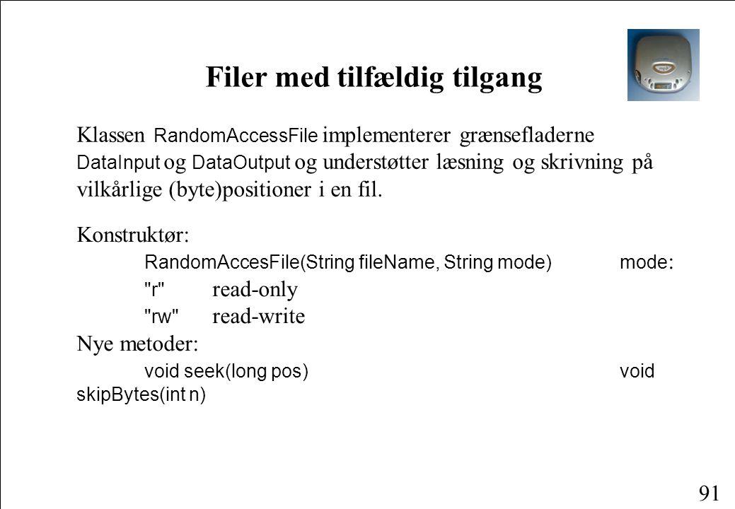 91 Filer med tilfældig tilgang Klassen RandomAccessFile implementerer grænsefladerne DataInput og DataOutput og understøtter læsning og skrivning på vilkårlige (byte)positioner i en fil.