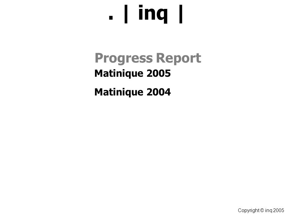 Copyright © inq 2005 Progress Report Matinique 2005 Matinique 2004