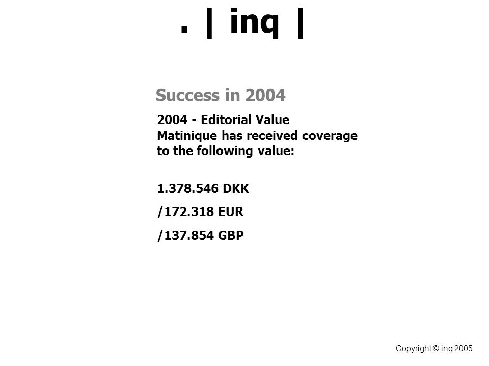 . | inq | Copyright © inq 2005 Success in 2004 2004 - Editorial Value Matinique has received coverage to the following value: 1.378.546 DKK /172.318 EUR /137.854 GBP