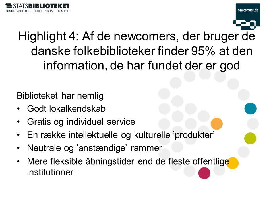 Highlight 4: Af de newcomers, der bruger de danske folkebiblioteker finder 95% at den information, de har fundet der er god Biblioteket har nemlig •Godt lokalkendskab •Gratis og individuel service •En række intellektuelle og kulturelle 'produkter' •Neutrale og 'anstændige' rammer •Mere fleksible åbningstider end de fleste offentlige institutioner