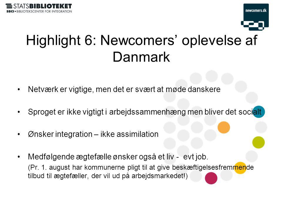 Highlight 6: Newcomers' oplevelse af Danmark •Netværk er vigtige, men det er svært at møde danskere •Sproget er ikke vigtigt i arbejdssammenhæng men bliver det socialt •Ønsker integration – ikke assimilation •Medfølgende ægtefælle ønsker også et liv - evt job.