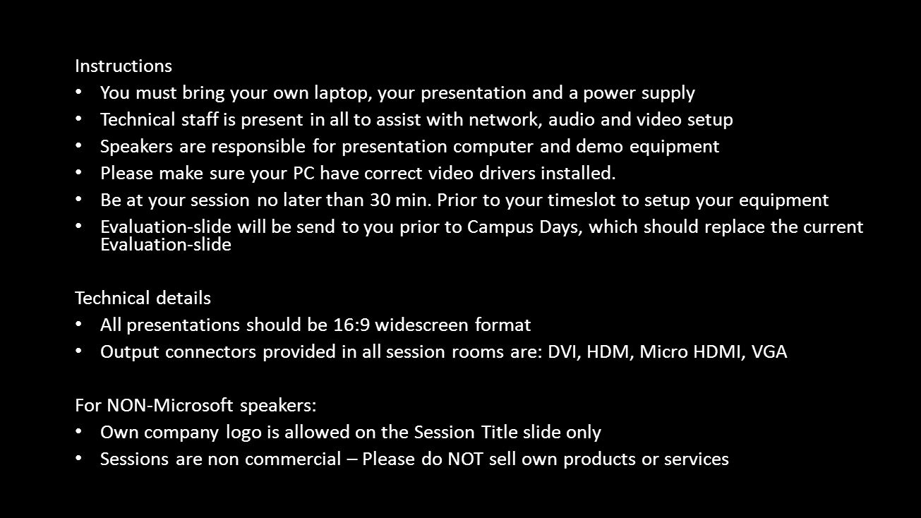 Instructions • You must bring your own laptop, your presentation and a power supply • Technical staff is present in all to assist with network, audio and video setup • Speakers are responsible for presentation computer and demo equipment • Please make sure your PC have correct video drivers installed.