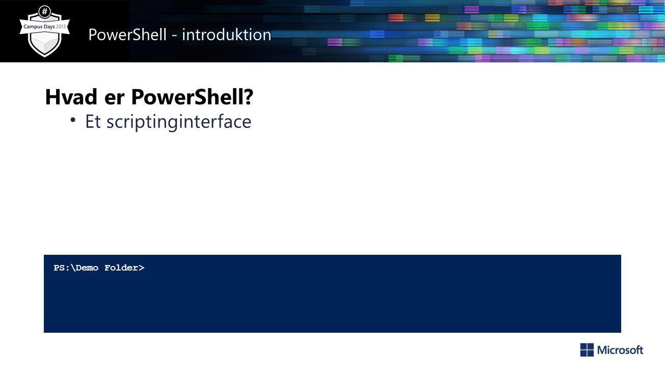 Hvad er PowerShell • Et scriptinginterface PS:\Demo Folder> PowerShell - introduktion
