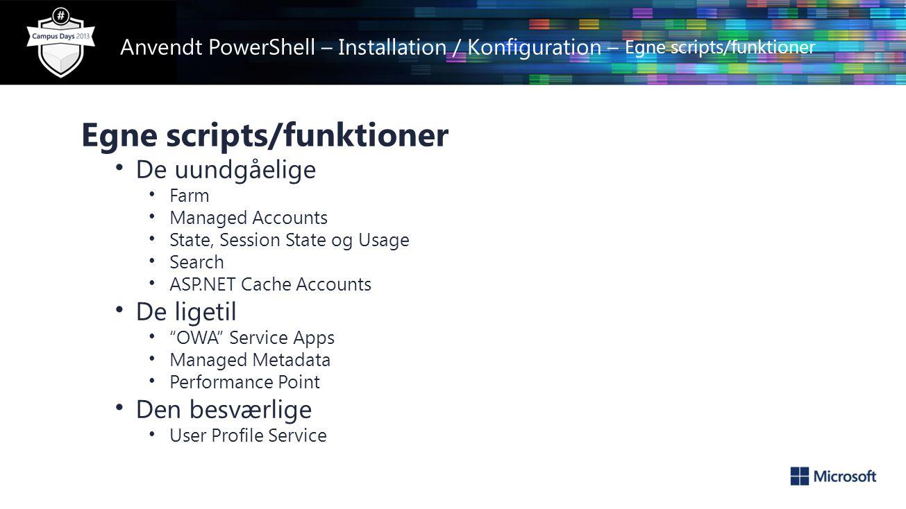 Anvendt PowerShell – Installation / Konfiguration – Egne scripts/funktioner Egne scripts/funktioner • De uundgåelige • Farm • Managed Accounts • State, Session State og Usage • Search • ASP.NET Cache Accounts • De ligetil • OWA Service Apps • Managed Metadata • Performance Point • Den besværlige • User Profile Service