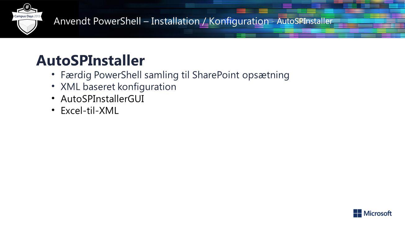 Anvendt PowerShell – Installation / Konfiguration - AutoSPInstaller AutoSPInstaller • Færdig PowerShell samling til SharePoint opsætning • XML baseret konfiguration • AutoSPInstallerGUI • Excel-til-XML