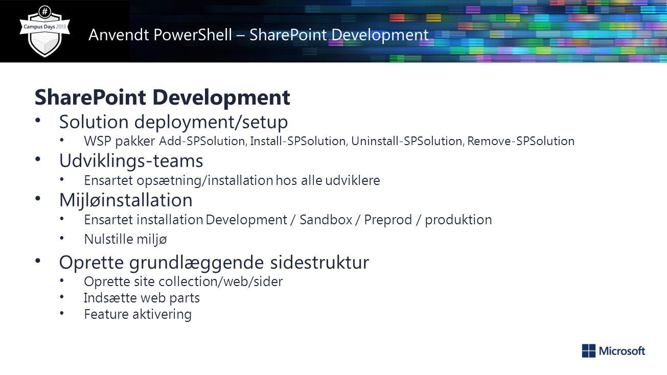 Anvendt PowerShell – SharePoint Development SharePoint Development • Solution deployment/setup • WSP pakker Add-SPSolution, Install-SPSolution, Uninstall-SPSolution, Remove-SPSolution • Udviklings-teams • Ensartet opsætning/installation hos alle udviklere • Mijløinstallation • Ensartet installation Development / Sandbox / Preprod / produktion • Nulstille miljø • Oprette grundlæggende sidestruktur • Oprette site collection/web/sider • Indsætte web parts • Feature aktivering