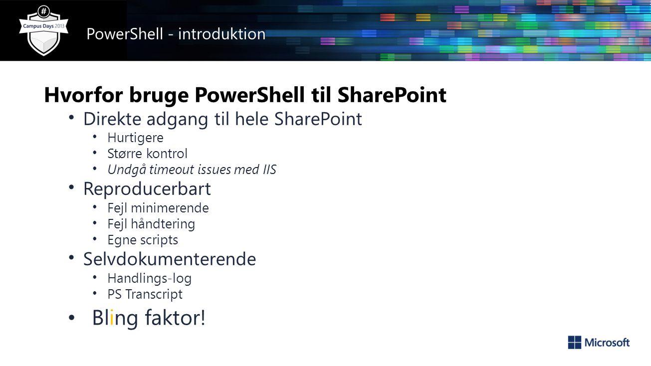Hvorfor bruge PowerShell til SharePoint • Direkte adgang til hele SharePoint • Hurtigere • Større kontrol • Undgå timeout issues med IIS • Reproducerbart • Fejl minimerende • Fejl håndtering • Egne scripts • Selvdokumenterende • Handlings-log • PS Transcript • Bling faktor.