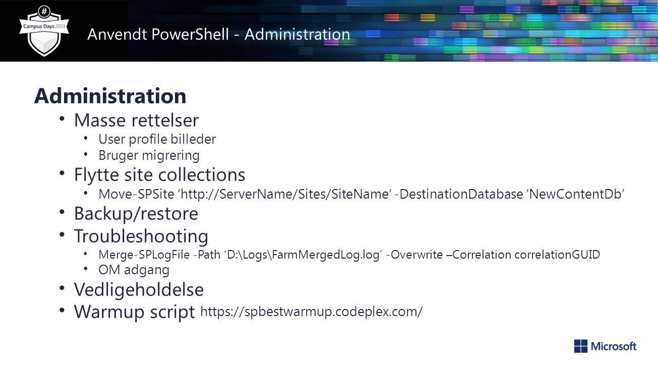 Anvendt PowerShell - Administration Administration • Masse rettelser • User profile billeder • Bruger migrering • Flytte site collections • Move-SPSite 'http://ServerName/Sites/SiteName' -DestinationDatabase 'NewContentDb' • Backup/restore • Troubleshooting • Merge-SPLogFile -Path 'D:\Logs\FarmMergedLog.log' -Overwrite –Correlation correlationGUID • OM adgang • Vedligeholdelse • Warmup script https://spbestwarmup.codeplex.com/