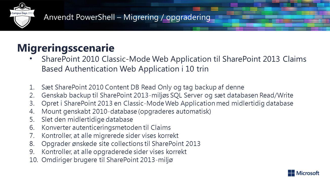 Anvendt PowerShell – Migrering / opgradering Migreringsscenarie • SharePoint 2010 Classic-Mode Web Application til SharePoint 2013 Claims Based Authentication Web Application i 10 trin 1.Sæt SharePoint 2010 Content DB Read Only og tag backup af denne 2.Genskab backup til SharePoint 2013-miljøs SQL Server og sæt databasen Read/Write 3.Opret i SharePoint 2013 en Classic-Mode Web Application med midlertidig database 4.Mount genskabt 2010-database (opgraderes automatisk) 5.Slet den midlertidige database 6.Konverter autenticeringsmetoden til Claims 7.Kontroller, at alle migrerede sider vises korrekt 8.Opgrader ønskede site collections til SharePoint 2013 9.Kontroller, at alle opgraderede sider vises korrekt 10.Omdiriger brugere til SharePoint 2013-miljø