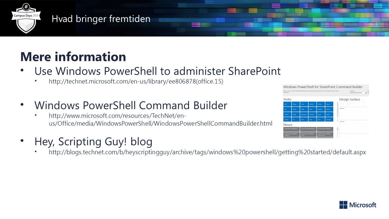 Mere information • Use Windows PowerShell to administer SharePoint • http://technet.microsoft.com/en-us/library/ee806878(office.15) • Windows PowerShell Command Builder • http://www.microsoft.com/resources/TechNet/en- us/Office/media/WindowsPowerShell/WindowsPowerShellCommandBuilder.html • Hey, Scripting Guy.