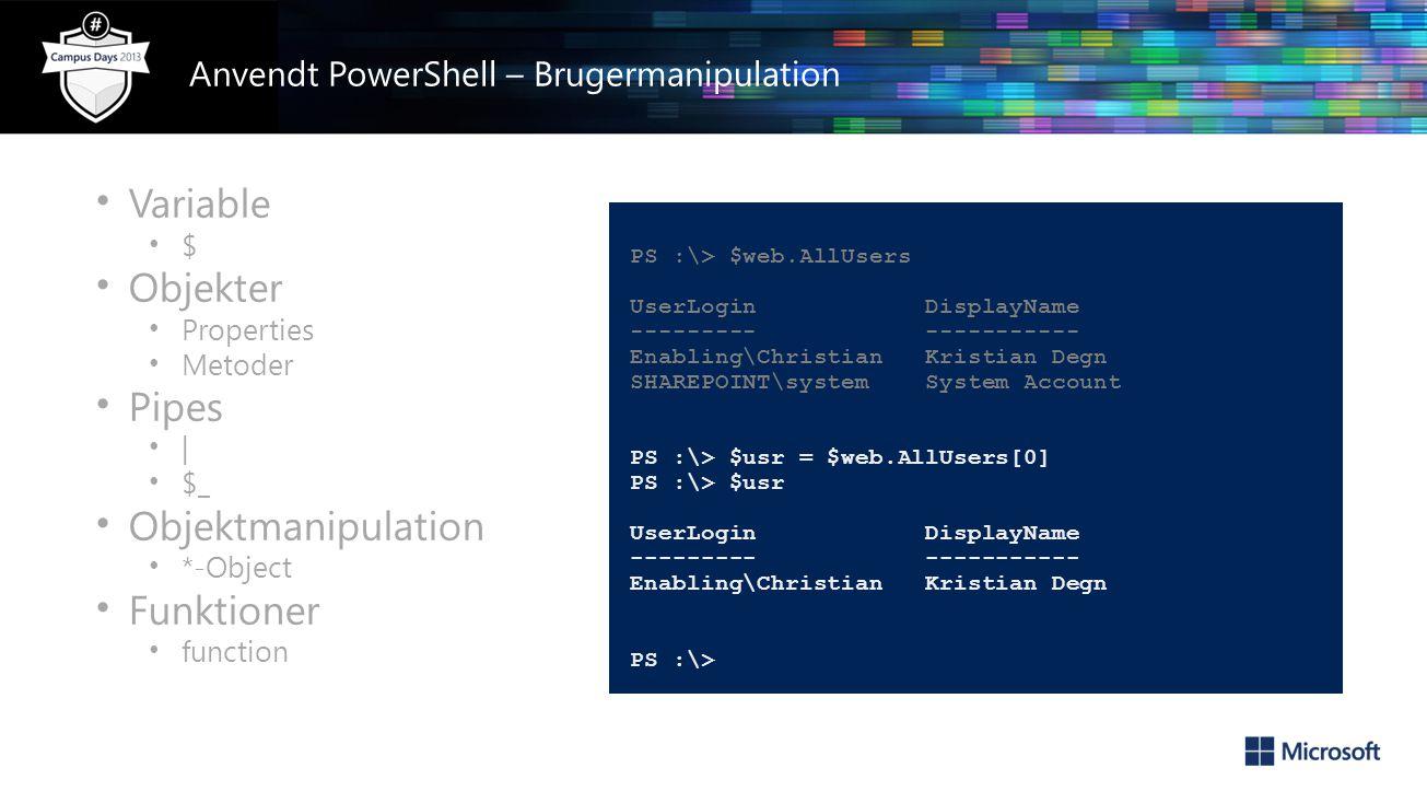 • Variable • $ • Objekter • Properties • Metoder • Pipes • | • $_ • Objektmanipulation • *-Object • Funktioner • function PS :\> $web.AllUsers UserLogin DisplayName --------- ----------- Enabling\Christian Kristian Degn SHAREPOINT\system System Account PS :\> $usr = $web.AllUsers[0] PS :\> $usr UserLogin DisplayName --------- ----------- Enabling\Christian Kristian Degn PS :\> Anvendt PowerShell – Brugermanipulation