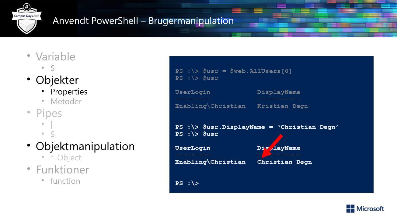 • Variable • $ • Objekter • Properties • Metoder • Pipes • | • $_ • Objektmanipulation • *-Object • Funktioner • function PS :\> $usr = $web.AllUsers[0] PS :\> $usr UserLogin DisplayName --------- ----------- Enabling\Christian Kristian Degn PS :\> $usr.DisplayName = 'Christian Degn' PS :\> $usr UserLogin DisplayName --------- ----------- Enabling\Christian Christian Degn PS :\> Anvendt PowerShell – Brugermanipulation