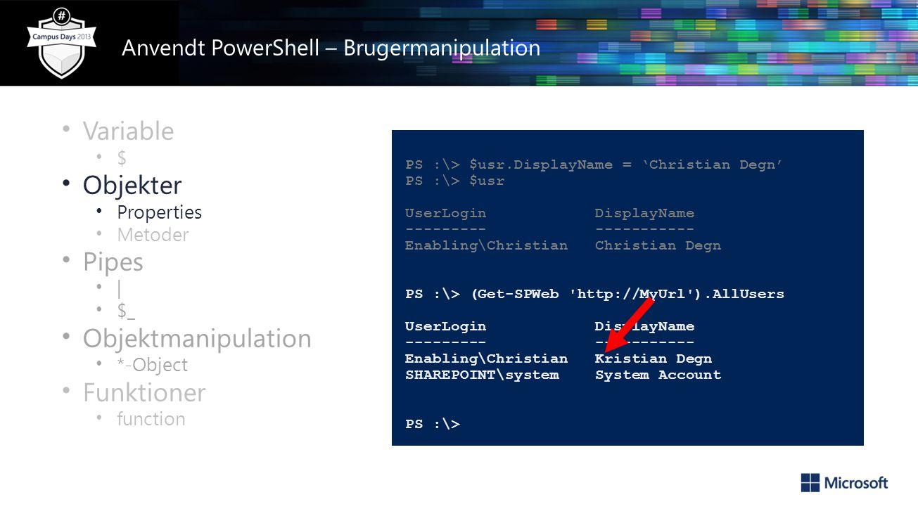 • Variable • $ • Objekter • Properties • Metoder • Pipes • | • $_ • Objektmanipulation • *-Object • Funktioner • function PS :\> $usr.DisplayName = 'Christian Degn' PS :\> $usr UserLogin DisplayName --------- ----------- Enabling\Christian Christian Degn PS :\> (Get-SPWeb http://MyUrl ).AllUsers UserLogin DisplayName --------- ----------- Enabling\Christian Kristian Degn SHAREPOINT\system System Account PS :\> Anvendt PowerShell – Brugermanipulation