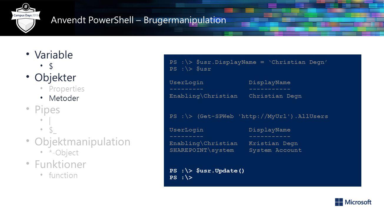 • Variable • $ • Objekter • Properties • Metoder • Pipes • | • $_ • Objektmanipulation • *-Object • Funktioner • function PS :\> $usr.DisplayName = 'Christian Degn' PS :\> $usr UserLogin DisplayName --------- ----------- Enabling\Christian Christian Degn PS :\> (Get-SPWeb http://MyUrl ).AllUsers UserLogin DisplayName --------- ----------- Enabling\Christian Kristian Degn SHAREPOINT\system System Account PS :\> $usr.Update() PS :\> Anvendt PowerShell – Brugermanipulation