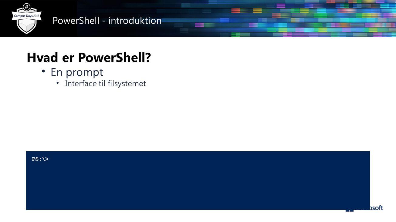 Hvad er PowerShell • En prompt • Interface til filsystemet PS:\> PowerShell - introduktion