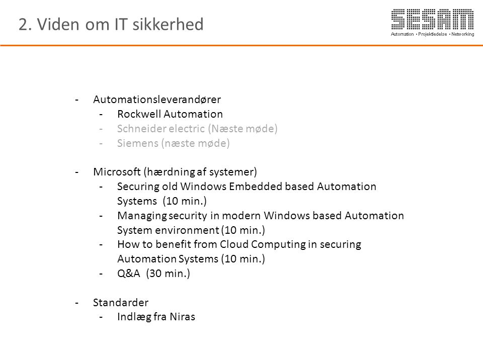 -Automationsleverandører -Rockwell Automation -Schneider electric (Næste møde) -Siemens (næste møde) -Microsoft (hærdning af systemer) -Securing old Windows Embedded based Automation Systems (10 min.) -Managing security in modern Windows based Automation System environment (10 min.) -How to benefit from Cloud Computing in securing Automation Systems (10 min.) -Q&A (30 min.) -Standarder -Indlæg fra Niras 2.