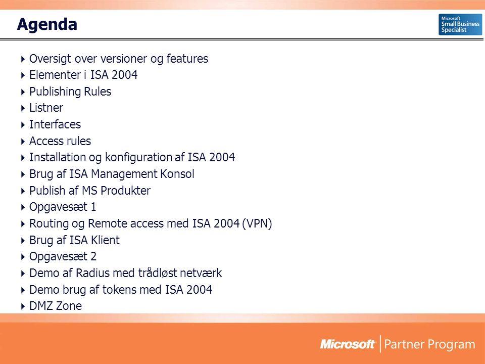 Agenda  Oversigt over versioner og features  Elementer i ISA 2004  Publishing Rules  Listner  Interfaces  Access rules  Installation og konfiguration af ISA 2004  Brug af ISA Management Konsol  Publish af MS Produkter  Opgavesæt 1  Routing og Remote access med ISA 2004 (VPN)  Brug af ISA Klient  Opgavesæt 2  Demo af Radius med trådløst netværk  Demo brug af tokens med ISA 2004  DMZ Zone