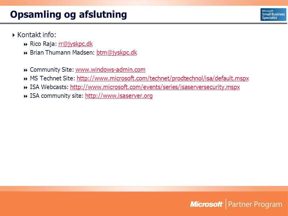 Opsamling og afslutning  Kontakt info:  Rico Raja: rr@jyskpc.dkrr@jyskpc.dk  Brian Thumann Madsen: btm@jyskpc.dkbtm@jyskpc.dk  Community Site: www.windows-admin.comwww.windows-admin.com  MS Technet Site: http://www.microsoft.com/technet/prodtechnol/isa/default.mspxhttp://www.microsoft.com/technet/prodtechnol/isa/default.mspx  ISA Webcasts: http://www.microsoft.com/events/series/isaserversecurity.mspxhttp://www.microsoft.com/events/series/isaserversecurity.mspx  ISA community site: http://www.isaserver.orghttp://www.isaserver.org