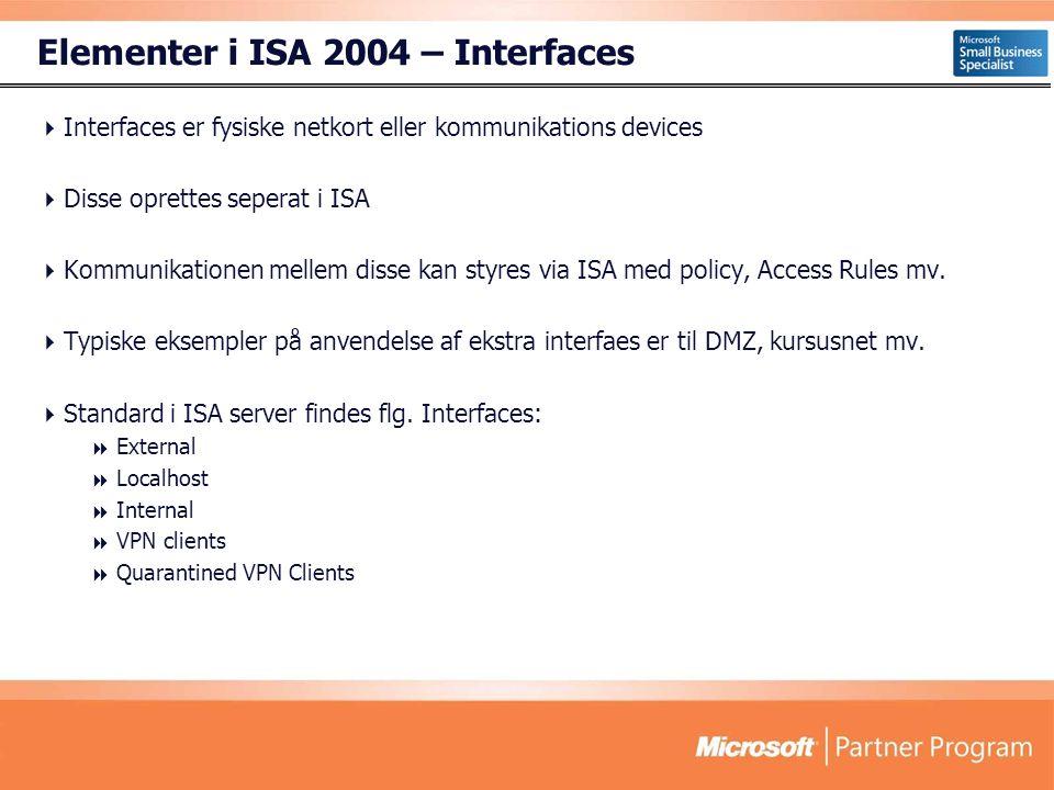 Elementer i ISA 2004 – Interfaces  Interfaces er fysiske netkort eller kommunikations devices  Disse oprettes seperat i ISA  Kommunikationen mellem disse kan styres via ISA med policy, Access Rules mv.