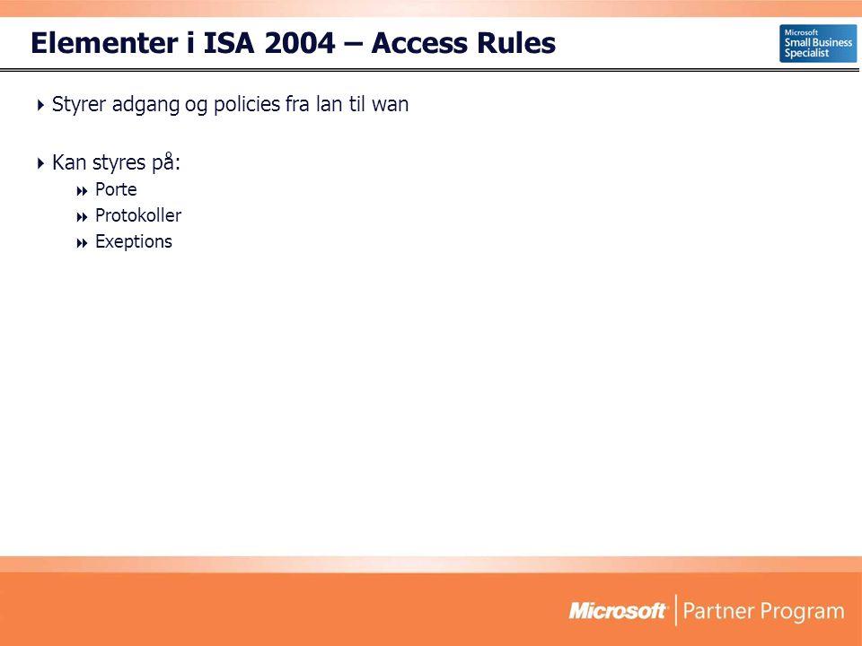 Elementer i ISA 2004 – Access Rules  Styrer adgang og policies fra lan til wan  Kan styres på:  Porte  Protokoller  Exeptions