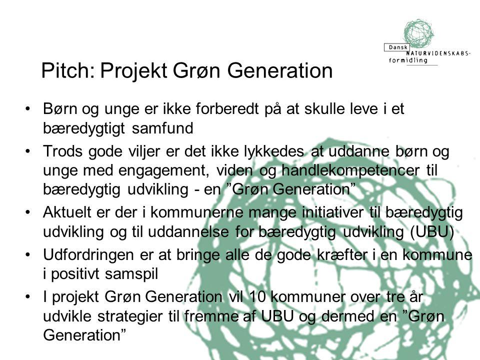 Pitch: Projekt Grøn Generation •Børn og unge er ikke forberedt på at skulle leve i et bæredygtigt samfund •Trods gode viljer er det ikke lykkedes at uddanne børn og unge med engagement, viden og handlekompetencer til bæredygtig udvikling - en Grøn Generation •Aktuelt er der i kommunerne mange initiativer til bæredygtig udvikling og til uddannelse for bæredygtig udvikling (UBU) •Udfordringen er at bringe alle de gode kræfter i en kommune i positivt samspil •I projekt Grøn Generation vil 10 kommuner over tre år udvikle strategier til fremme af UBU og dermed en Grøn Generation