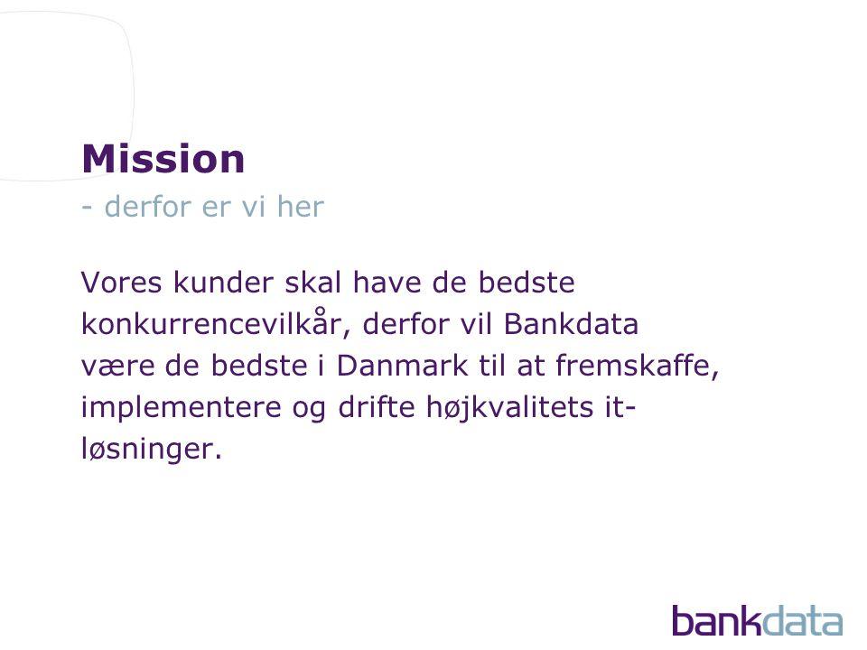Mission - derfor er vi her Vores kunder skal have de bedste konkurrencevilkår, derfor vil Bankdata være de bedste i Danmark til at fremskaffe, implementere og drifte højkvalitets it- løsninger.