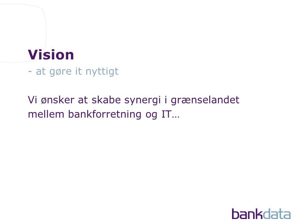Vision - at gøre it nyttigt Vi ønsker at skabe synergi i grænselandet mellem bankforretning og IT…