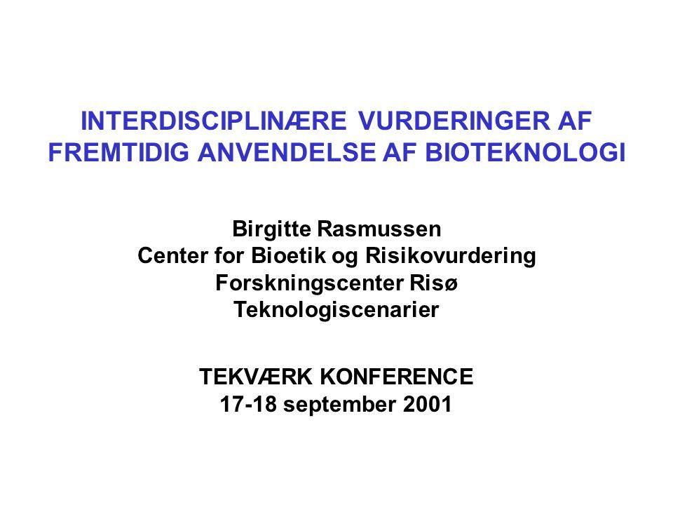 INTERDISCIPLINÆRE VURDERINGER AF FREMTIDIG ANVENDELSE AF BIOTEKNOLOGI Birgitte Rasmussen Center for Bioetik og Risikovurdering Forskningscenter Risø Teknologiscenarier TEKVÆRK KONFERENCE 17-18 september 2001