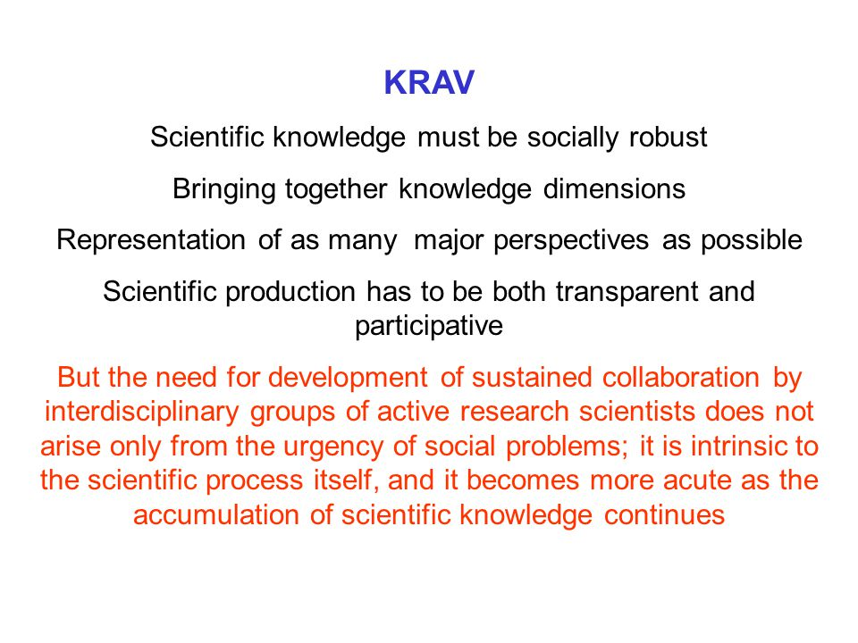 KRAV Scientific knowledge must be socially robust Bringing together knowledge dimensions Representation of as many major perspectives as possible Scientific production has to be both transparent and participative But the need for development of sustained collaboration by interdisciplinary groups of active research scientists does not arise only from the urgency of social problems; it is intrinsic to the scientific process itself, and it becomes more acute as the accumulation of scientific knowledge continues