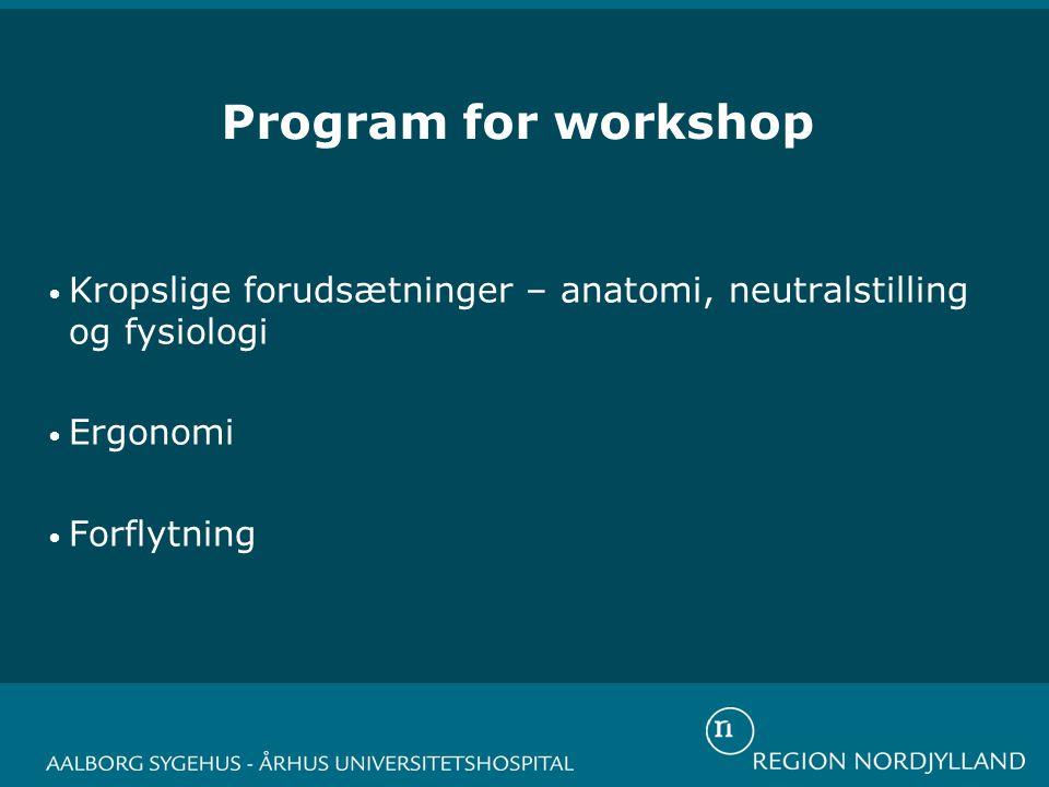 Program for workshop • Kropslige forudsætninger – anatomi, neutralstilling og fysiologi • Ergonomi • Forflytning