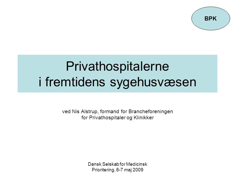Dansk Selskab for Medicinsk Prioritering, 6-7 maj 2009 Privathospitalerne i fremtidens sygehusvæsen ved Nis Alstrup, formand for Brancheforeningen for Privathospitaler og Klinikker BPK