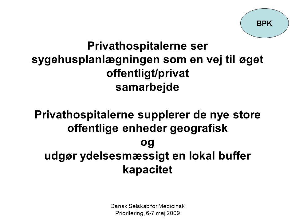 Dansk Selskab for Medicinsk Prioritering, 6-7 maj 2009 Privathospitalerne ser sygehusplanlægningen som en vej til øget offentligt/privat samarbejde Privathospitalerne supplerer de nye store offentlige enheder geografisk og udgør ydelsesmæssigt en lokal buffer kapacitet BPK