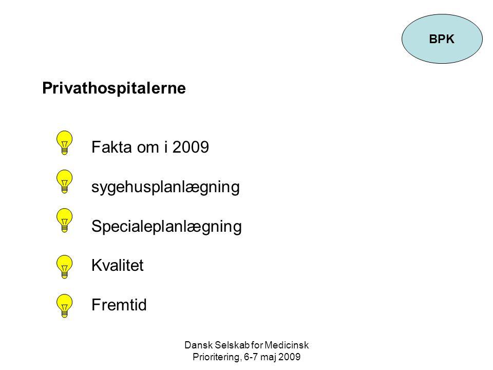 Dansk Selskab for Medicinsk Prioritering, 6-7 maj 2009 Privathospitalerne Fakta om i 2009 sygehusplanlægning Specialeplanlægning Kvalitet Fremtid BPK
