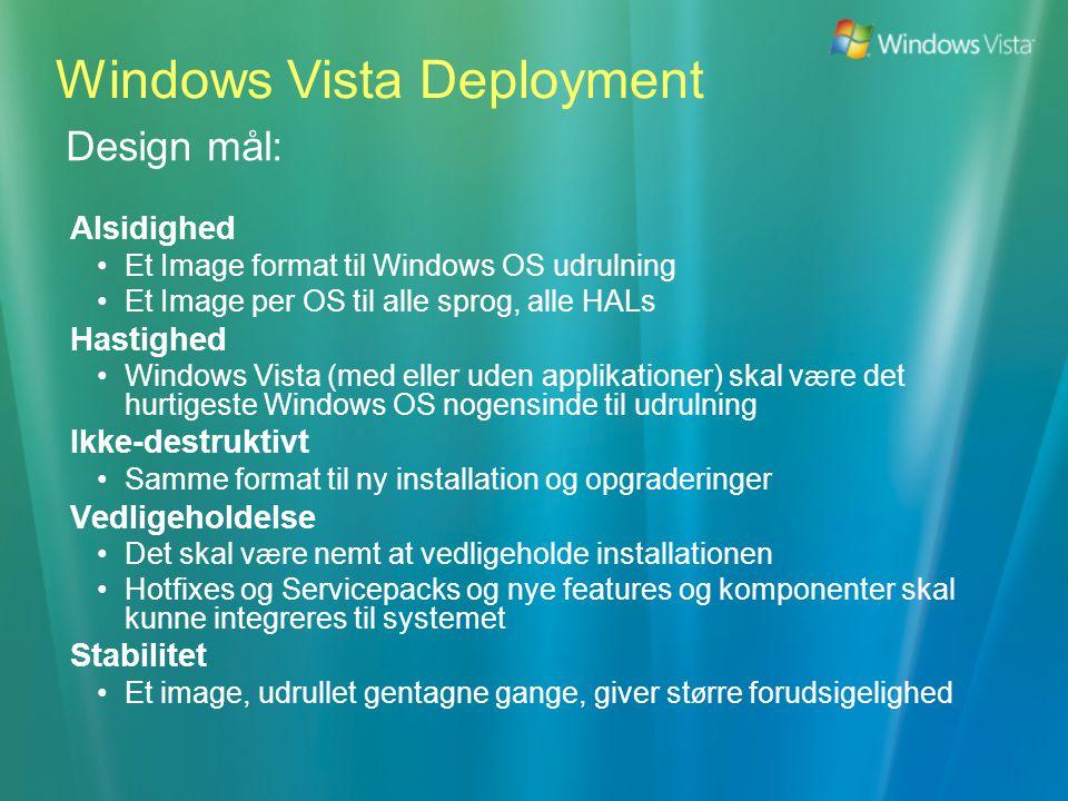 Design mål: Alsidighed •Et Image format til Windows OS udrulning •Et Image per OS til alle sprog, alle HALs Hastighed •Windows Vista (med eller uden applikationer) skal v æ re det hurtigeste Windows OS nogensinde til udrulning Ikke-destruktivt •Samme format til ny installation og opgraderinger Vedligeholdelse •Det skal v æ re nemt at vedligeholde installationen •Hotfixes og Servicepacks og nye features og komponenter skal kunne integreres til systemet Stabilitet •Et image, udrullet gentagne gange, giver st ø rre forudsigelighed Windows Vista Deployment