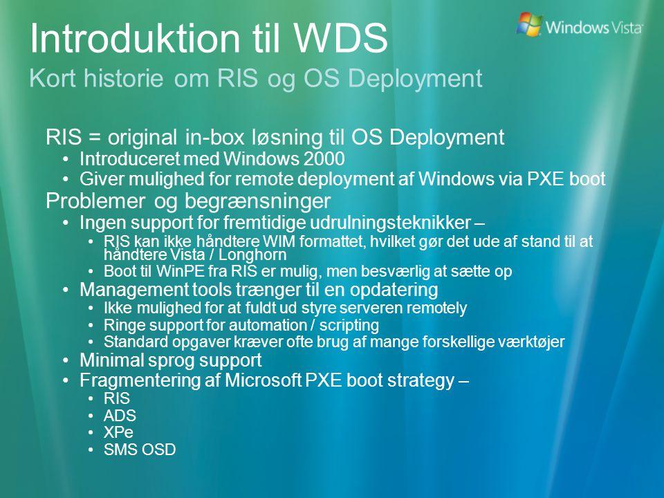Introduktion til WDS Kort historie om RIS og OS Deployment RIS = original in-box løsning til OS Deployment •Introduceret med Windows 2000 •Giver mulighed for remote deployment af Windows via PXE boot Problemer og begrænsninger •Ingen support for fremtidige udrulningsteknikker – •RIS kan ikke håndtere WIM formattet, hvilket gør det ude af stand til at håndtere Vista / Longhorn •Boot til WinPE fra RIS er mulig, men besværlig at sætte op •Management tools trænger til en opdatering •Ikke mulighed for at fuldt ud styre serveren remotely •Ringe support for automation / scripting •Standard opgaver kræver ofte brug af mange forskellige værktøjer •Minimal sprog support •Fragmentering af Microsoft PXE boot strategy – •RIS •ADS •XPe •SMS OSD