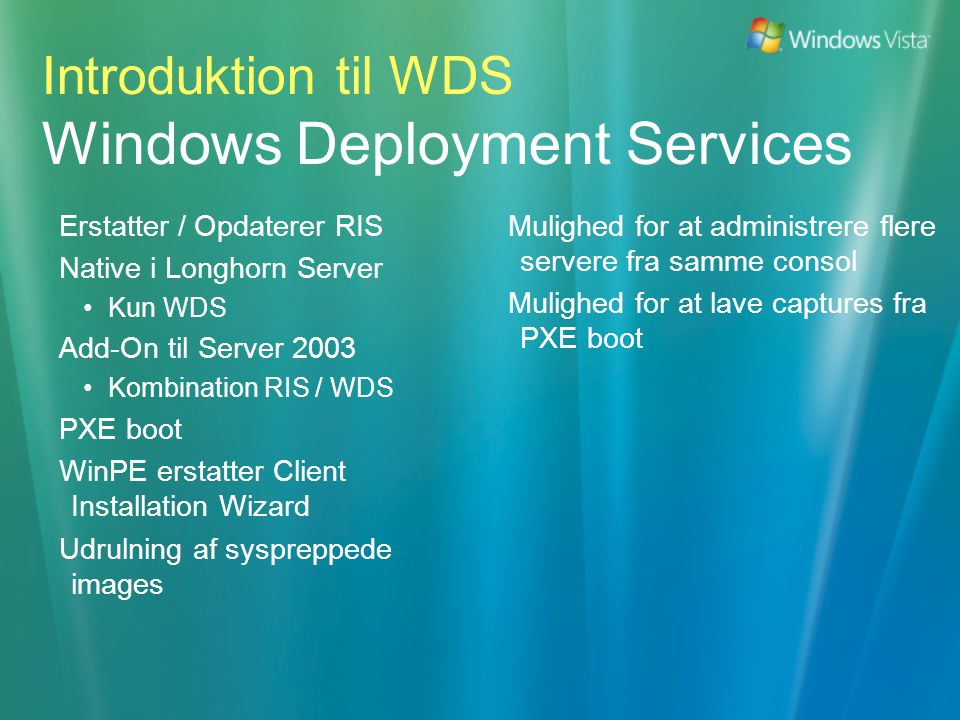 Erstatter / Opdaterer RIS Native i Longhorn Server •Kun WDS Add-On til Server 2003 •Kombination RIS / WDS PXE boot WinPE erstatter Client Installation Wizard Udrulning af syspreppede images Introduktion til WDS Windows Deployment Services Mulighed for at administrere flere servere fra samme consol Mulighed for at lave captures fra PXE boot