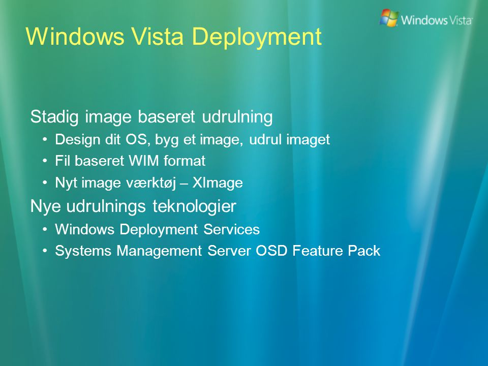 Stadig image baseret udrulning •Design dit OS, byg et image, udrul imaget •Fil baseret WIM format •Nyt image værktøj – XImage Nye udrulnings teknologier •Windows Deployment Services •Systems Management Server OSD Feature Pack Windows Vista Deployment