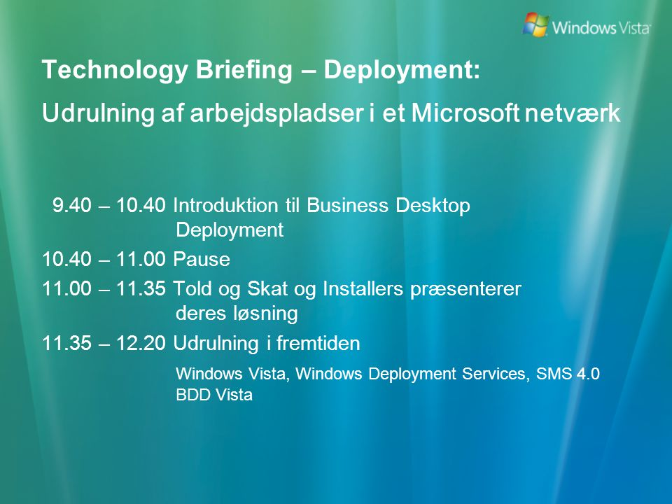 Technology Briefing – Deployment: Udrulning af arbejdspladser i et Microsoft netværk 9.40 – 10.40 Introduktion til Business Desktop Deployment 10.40 – 11.00 Pause 11.00 – 11.35 Told og Skat og Installers præsenterer deres løsning 11.35 – 12.20 Udrulning i fremtiden Windows Vista, Windows Deployment Services, SMS 4.0 BDD Vista
