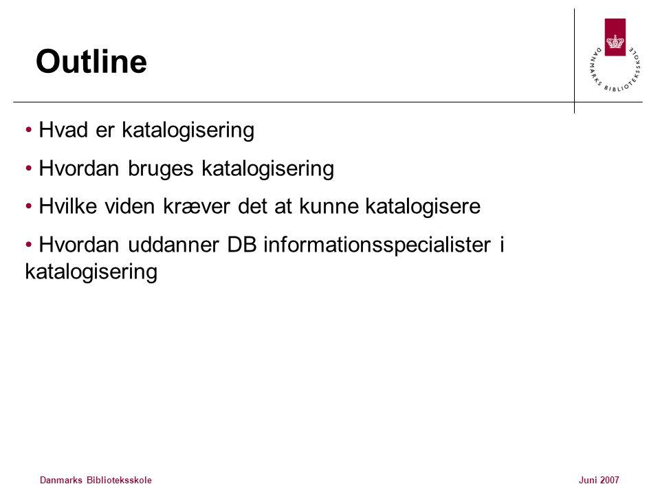 Danmarks BiblioteksskoleJuni 2007 Outline • Hvad er katalogisering • Hvordan bruges katalogisering • Hvilke viden kræver det at kunne katalogisere • Hvordan uddanner DB informationsspecialister i katalogisering